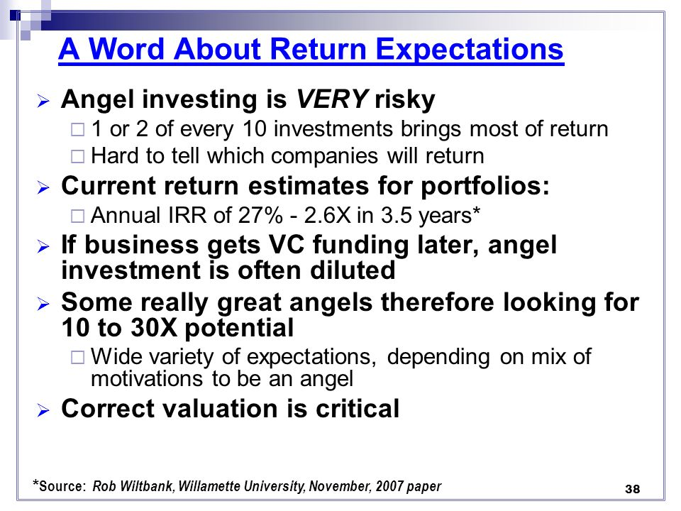 A Word About Return Expectations Angel investing is VERY risky 1 or 2 of every 10 investments brings most of return Hard to tell which companies will return Current return estimates for portfolios: Annual IRR of 27% - 2.6X in 3.5 years* If business gets VC funding later, angel investment is often diluted Some really great angels therefore looking for 10 to 30X potential Wide variety of expectations, depending on mix of motivations to be an angel Correct valuation is critical * Source: Rob Wiltbank, Willamette University, November, 2007 paper 38