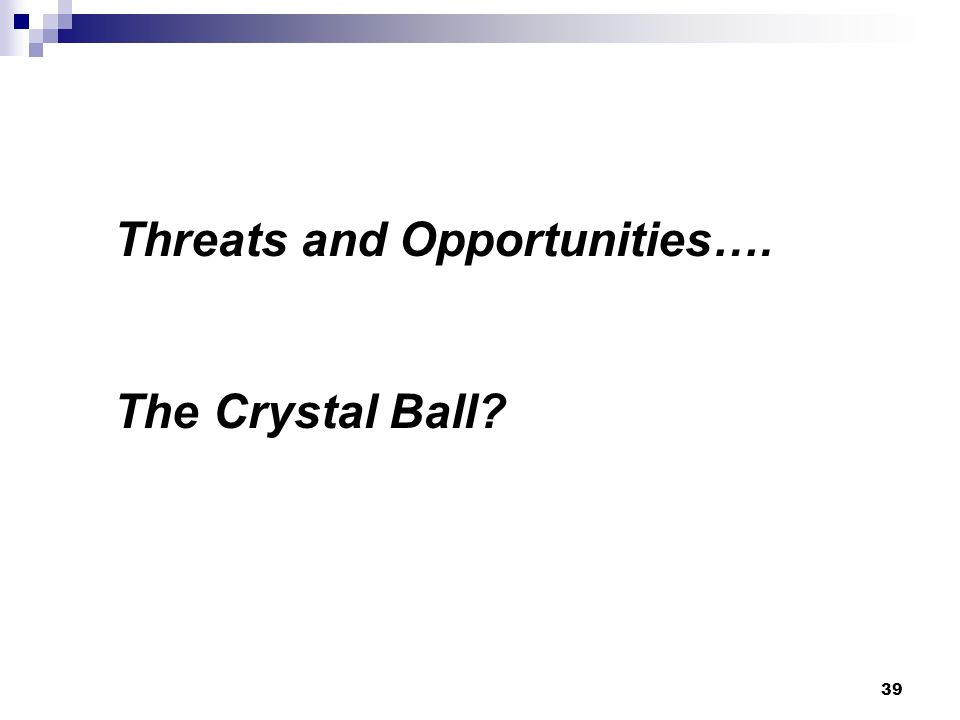 Threats and Opportunities…. The Crystal Ball 39