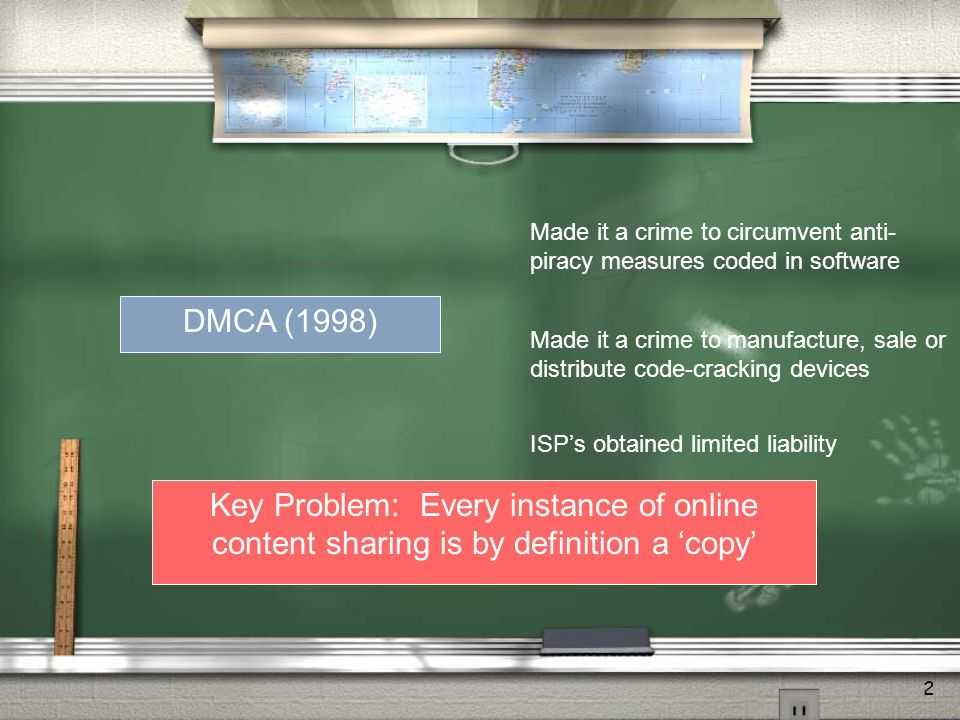 2 DMCA (1998) Made it a crime to circumvent anti- piracy measures coded in software Made it a crime to manufacture, sale or distribute code-cracking devices ISPs obtained limited liability Key Problem: Every instance of online content sharing is by definition a copy