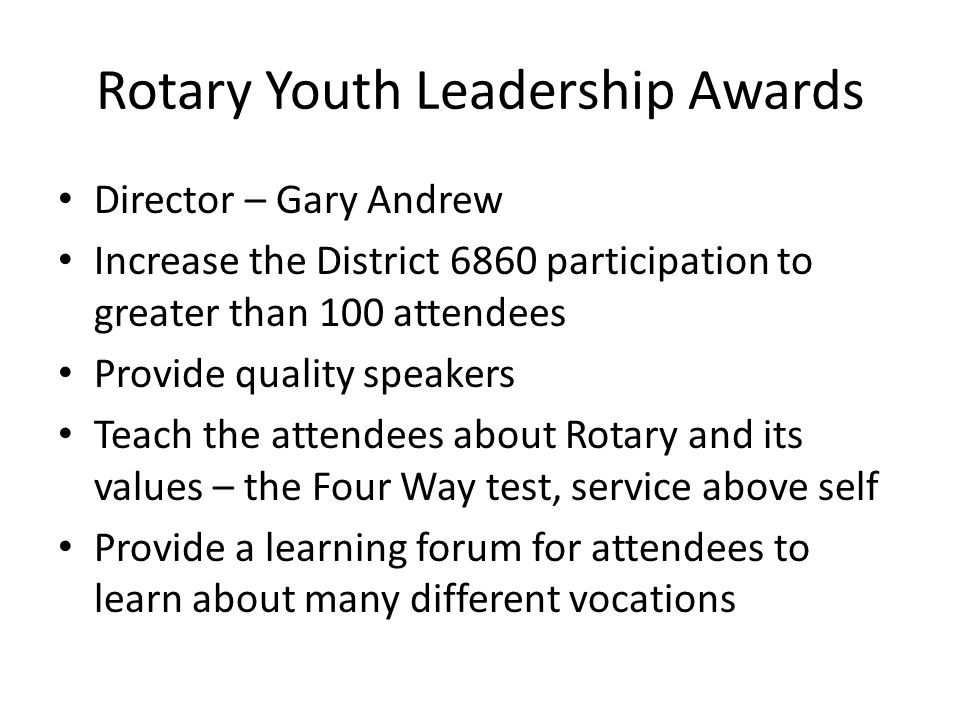 Rotary Youth Leadership Awards Director – Gary Andrew Increase the District 6860 participation to greater than 100 attendees Provide quality speakers Teach the attendees about Rotary and its values – the Four Way test, service above self Provide a learning forum for attendees to learn about many different vocations