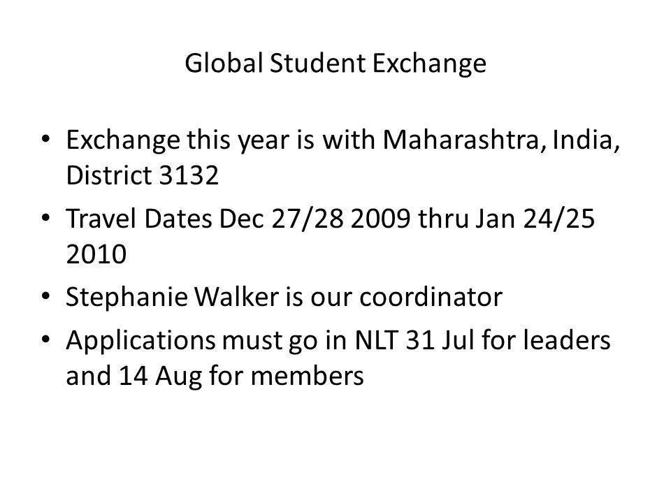 Global Student Exchange Exchange this year is with Maharashtra, India, District 3132 Travel Dates Dec 27/ thru Jan 24/ Stephanie Walker is our coordinator Applications must go in NLT 31 Jul for leaders and 14 Aug for members