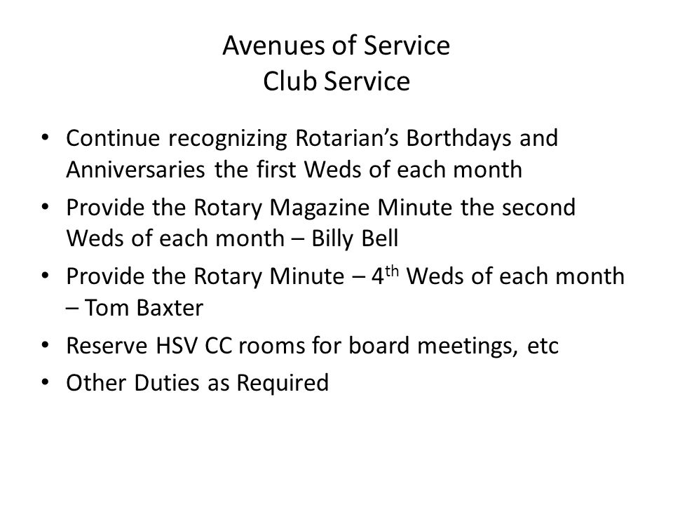 Avenues of Service Club Service Continue recognizing Rotarians Borthdays and Anniversaries the first Weds of each month Provide the Rotary Magazine Minute the second Weds of each month – Billy Bell Provide the Rotary Minute – 4 th Weds of each month – Tom Baxter Reserve HSV CC rooms for board meetings, etc Other Duties as Required