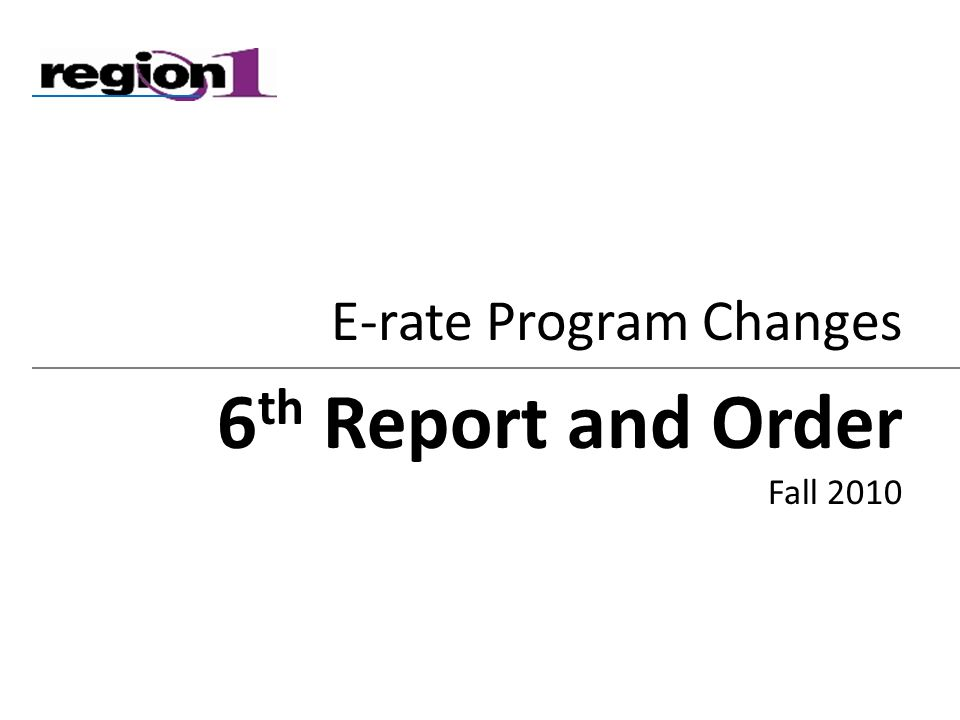 E-rate Program Changes 6 th Report and Order Fall 2010