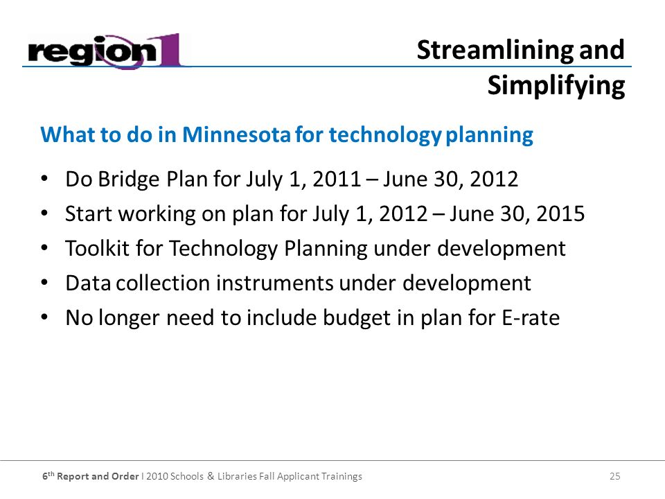6 th Report and Order I 2010 Schools & Libraries Fall Applicant Trainings 25 Do Bridge Plan for July 1, 2011 – June 30, 2012 Start working on plan for July 1, 2012 – June 30, 2015 Toolkit for Technology Planning under development Data collection instruments under development No longer need to include budget in plan for E-rate What to do in Minnesota for technology planning Streamlining and Simplifying