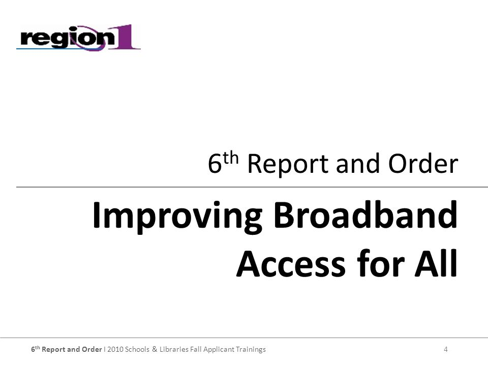 6 th Report and Order I 2010 Schools & Libraries Fall Applicant Trainings 4 6 th Report and Order Improving Broadband Access for All
