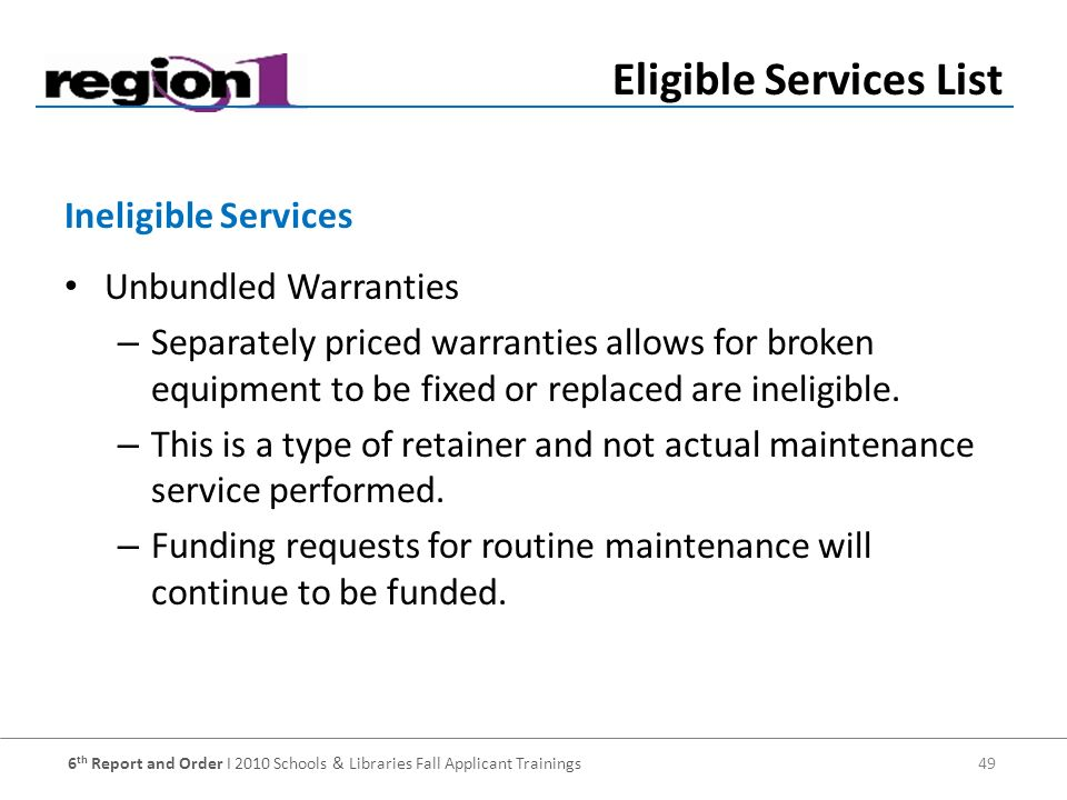 6 th Report and Order I 2010 Schools & Libraries Fall Applicant Trainings 49 Unbundled Warranties – Separately priced warranties allows for broken equipment to be fixed or replaced are ineligible.