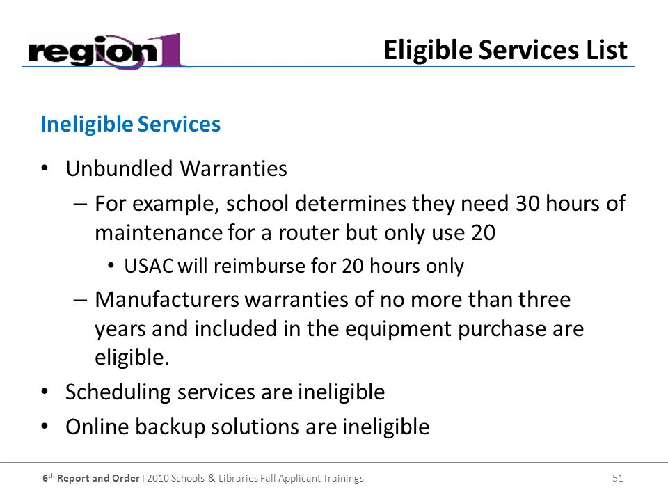 6 th Report and Order I 2010 Schools & Libraries Fall Applicant Trainings 51 Unbundled Warranties – For example, school determines they need 30 hours of maintenance for a router but only use 20 USAC will reimburse for 20 hours only – Manufacturers warranties of no more than three years and included in the equipment purchase are eligible.