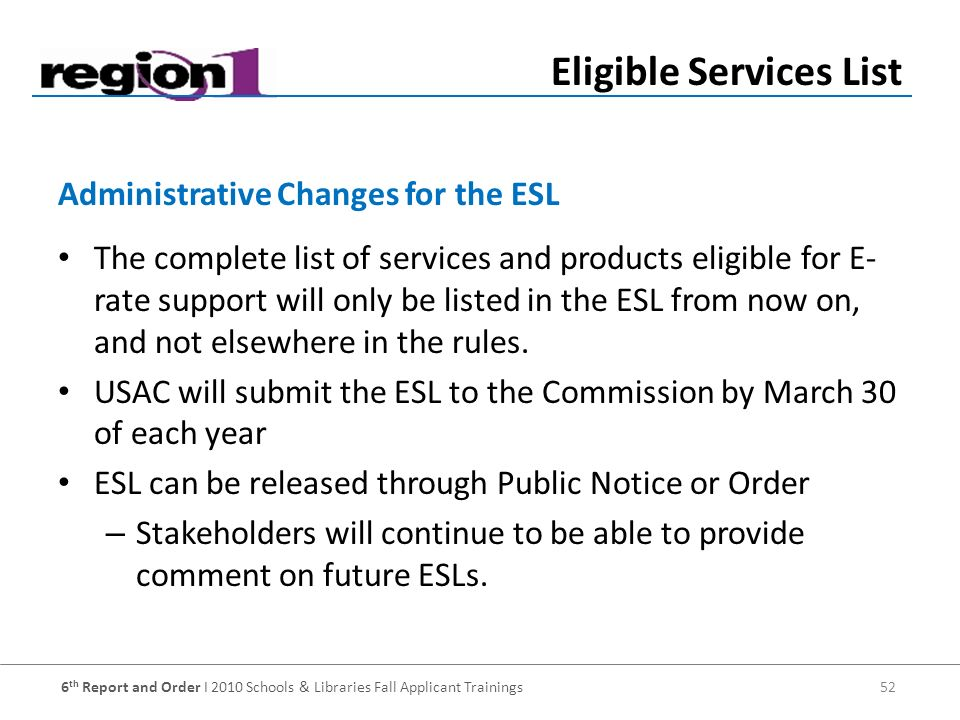 6 th Report and Order I 2010 Schools & Libraries Fall Applicant Trainings 52 The complete list of services and products eligible for E- rate support will only be listed in the ESL from now on, and not elsewhere in the rules.