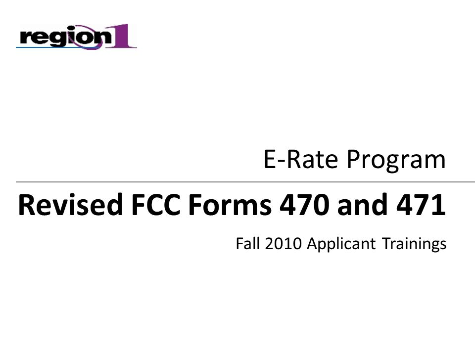 E-Rate Program Revised FCC Forms 470 and 471 Fall 2010 Applicant Trainings