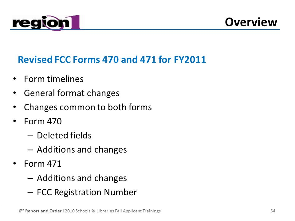 6 th Report and Order I 2010 Schools & Libraries Fall Applicant Trainings 54 Form timelines General format changes Changes common to both forms Form 470 – Deleted fields – Additions and changes Form 471 – Additions and changes – FCC Registration Number Revised FCC Forms 470 and 471 for FY2011 Overview