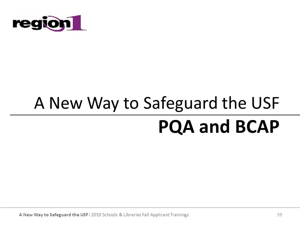A New Way to Safeguard the USF I 2010 Schools & Libraries Fall Applicant Trainings59 PQA and BCAP A New Way to Safeguard the USF