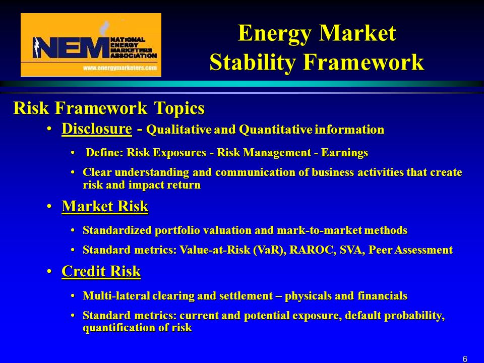 6 Energy Market Stability Framework Risk Framework Topics Disclosure - Qualitative and Quantitative informationDisclosure - Qualitative and Quantitative information Define: Risk Exposures - Risk Management - Earnings Define: Risk Exposures - Risk Management - Earnings Clear understanding and communication of business activities that create risk and impact returnClear understanding and communication of business activities that create risk and impact return Market RiskMarket Risk Standardized portfolio valuation and mark-to-market methodsStandardized portfolio valuation and mark-to-market methods Standard metrics: Value-at-Risk (VaR), RAROC, SVA, Peer AssessmentStandard metrics: Value-at-Risk (VaR), RAROC, SVA, Peer Assessment Credit RiskCredit Risk Multi-lateral clearing and settlement – physicals and financialsMulti-lateral clearing and settlement – physicals and financials Standard metrics: current and potential exposure, default probability, quantification of riskStandard metrics: current and potential exposure, default probability, quantification of risk