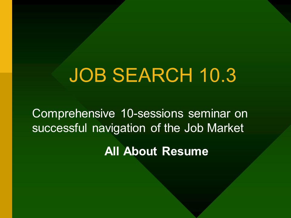 JOB SEARCH 10.3 Comprehensive 10-sessions seminar on successful navigation of the Job Market All About Resume