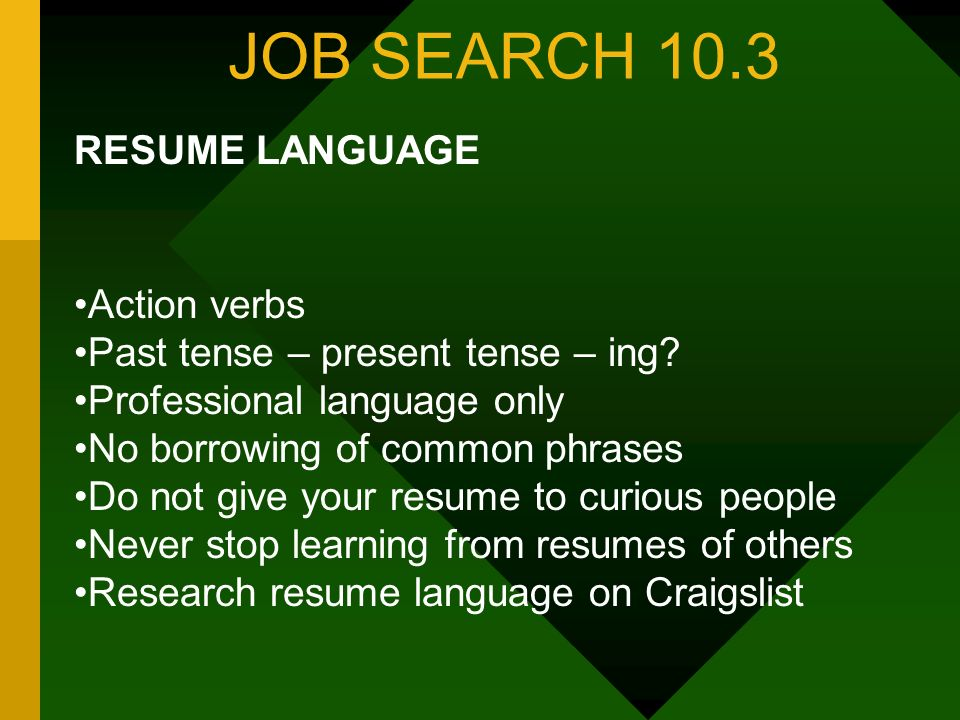 JOB SEARCH 10.3 RESUME LANGUAGE Action verbs Past tense – present tense – ing.