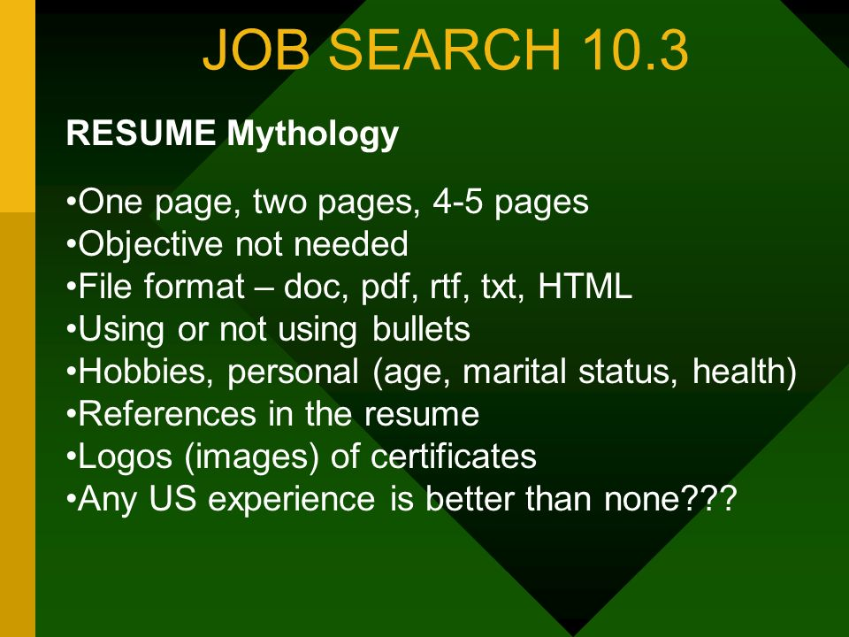 JOB SEARCH 10.3 RESUME Mythology One page, two pages, 4-5 pages Objective not needed File format – doc, pdf, rtf, txt, HTML Using or not using bullets Hobbies, personal (age, marital status, health) References in the resume Logos (images) of certificates Any US experience is better than none