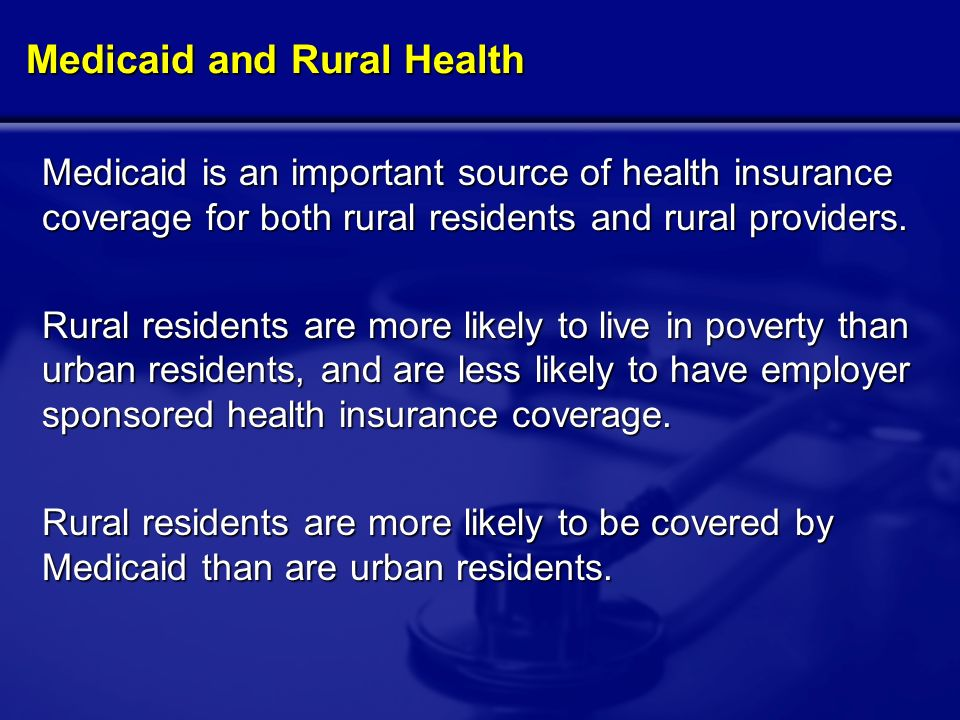 Medicaid and Rural Health Medicaid is an important source of health insurance coverage for both rural residents and rural providers.
