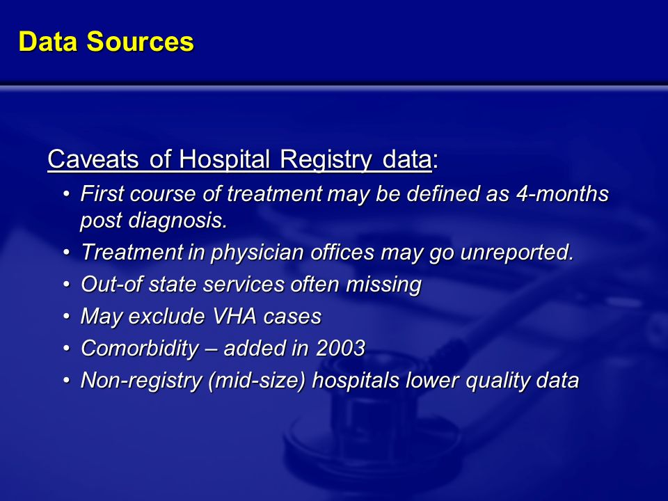 Data Sources Caveats of Hospital Registry data: Caveats of Hospital Registry data: First course of treatment may be defined as 4-months post diagnosis.First course of treatment may be defined as 4-months post diagnosis.