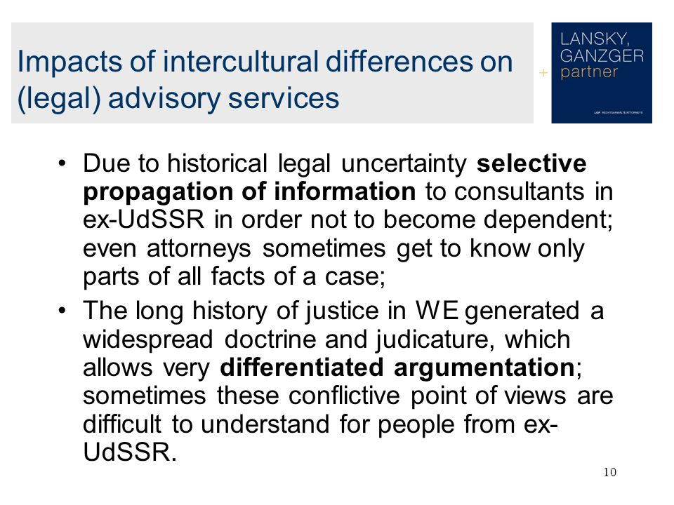 10 Due to historical legal uncertainty selective propagation of information to consultants in ex-UdSSR in order not to become dependent; even attorneys sometimes get to know only parts of all facts of a case; The long history of justice in WE generated a widespread doctrine and judicature, which allows very differentiated argumentation; sometimes these conflictive point of views are difficult to understand for people from ex- UdSSR.