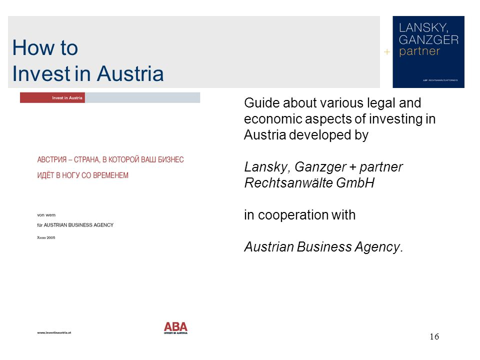 16 How to Invest in Austria Guide about various legal and economic aspects of investing in Austria developed by Lansky, Ganzger + partner Rechtsanwälte GmbH in cooperation with Austrian Business Agency.