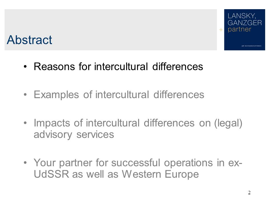 2 Abstract Reasons for intercultural differences Examples of intercultural differences Impacts of intercultural differences on (legal) advisory services Your partner for successful operations in ex- UdSSR as well as Western Europe