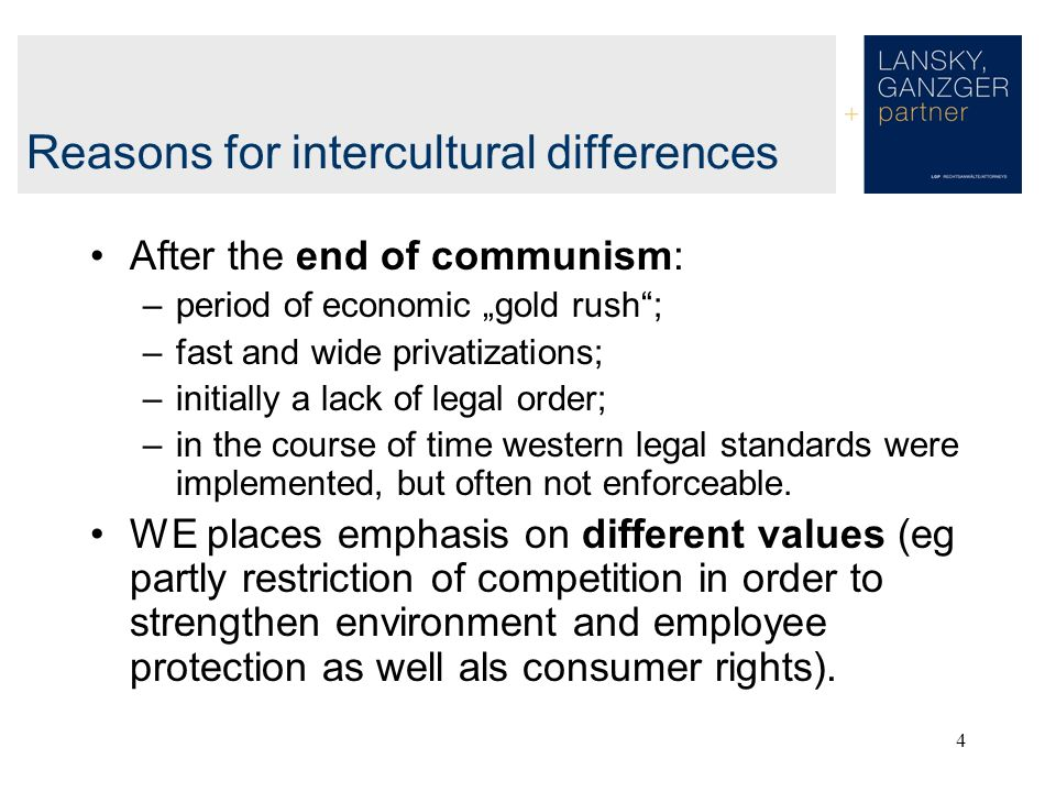 4 Reasons for intercultural differences After the end of communism: –period of economic gold rush; –fast and wide privatizations; –initially a lack of legal order; –in the course of time western legal standards were implemented, but often not enforceable.