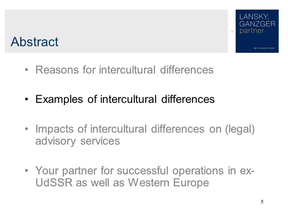 5 Abstract Reasons for intercultural differences Examples of intercultural differences Impacts of intercultural differences on (legal) advisory services Your partner for successful operations in ex- UdSSR as well as Western Europe