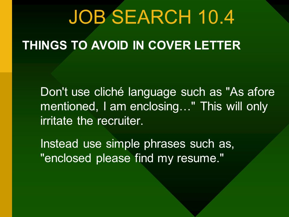 JOB SEARCH 10.4 THINGS TO AVOID IN COVER LETTER Don t use cliché language such as As afore mentioned, I am enclosing… This will only irritate the recruiter.