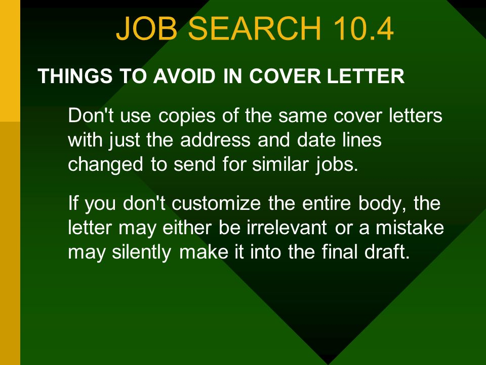 JOB SEARCH 10.4 THINGS TO AVOID IN COVER LETTER Don t use copies of the same cover letters with just the address and date lines changed to send for similar jobs.