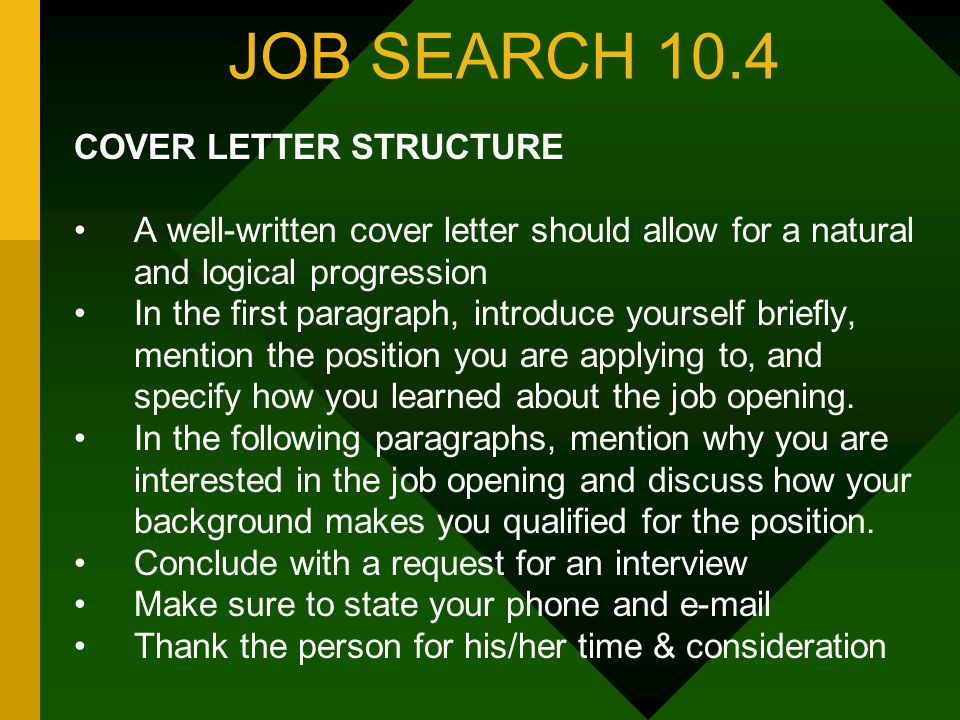 JOB SEARCH 10.4 COVER LETTER STRUCTURE A well-written cover letter should allow for a natural and logical progression In the first paragraph, introduce yourself briefly, mention the position you are applying to, and specify how you learned about the job opening.