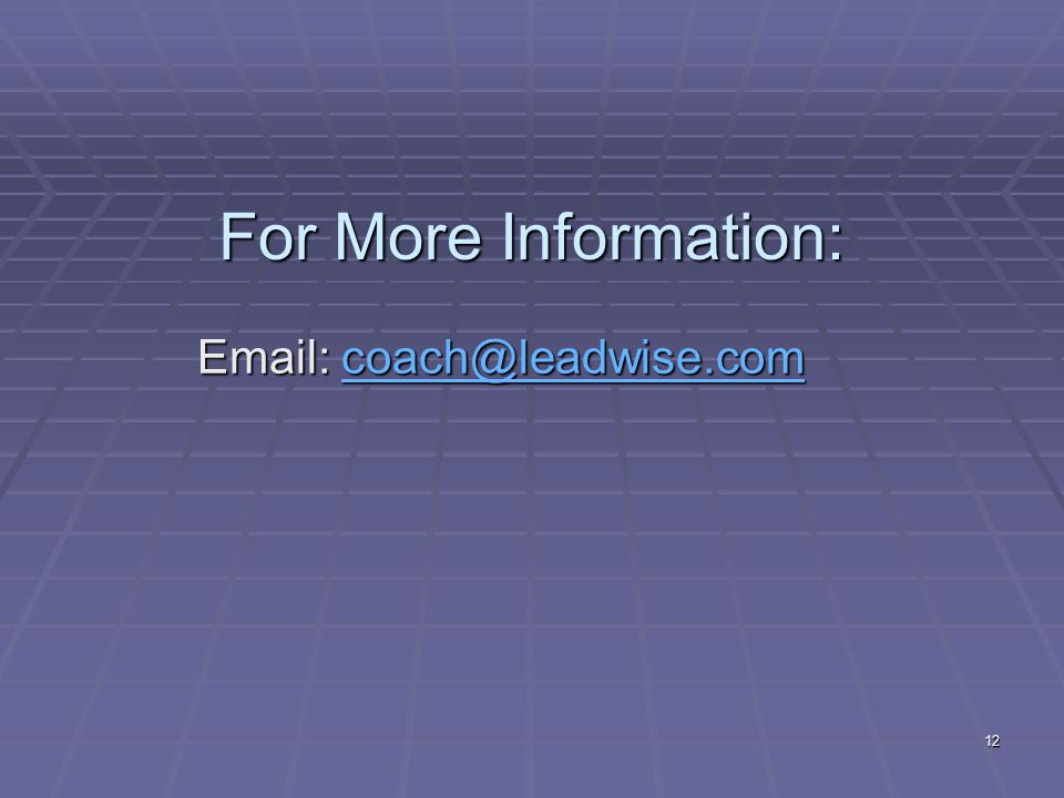 12 For More Information: Email: coach@leadwise.com coach@leadwise.com
