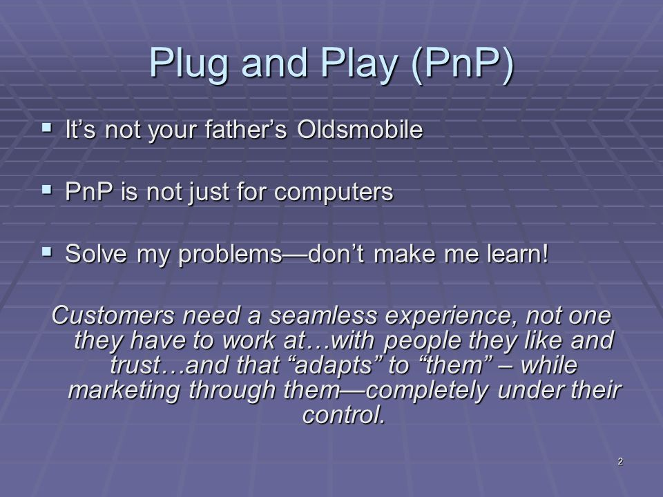 2 Plug and Play (PnP) Its not your fathers Oldsmobile Its not your fathers Oldsmobile PnP is not just for computers PnP is not just for computers Solve my problemsdont make me learn.