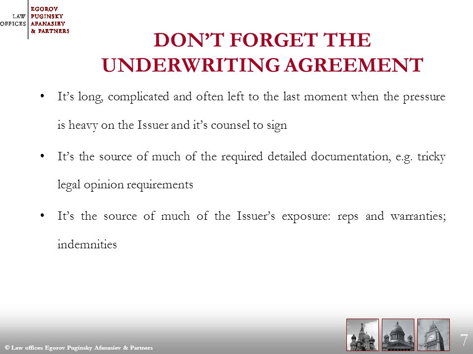 © Law offices Egorov Puginsky Afanasiev & Partners 7 DONT FORGET THE UNDERWRITING AGREEMENT Its long, complicated and often left to the last moment when the pressure is heavy on the Issuer and its counsel to sign Its the source of much of the required detailed documentation, e.g.