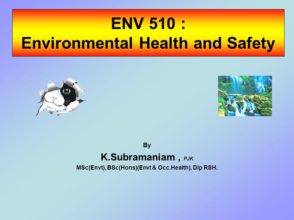 ENV 510 : Environmental Health and Safety By K.Subramaniam, PJK MSc(Envt), BSc(Hons)(Envt & Occ.Health), Dip RSH.