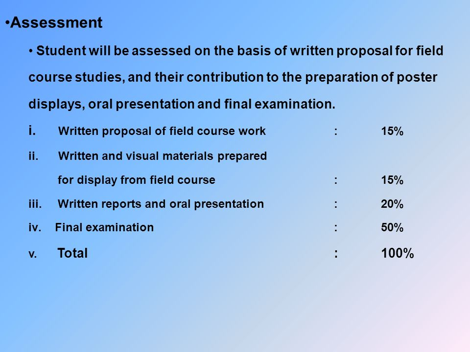 Assessment Student will be assessed on the basis of written proposal for field course studies, and their contribution to the preparation of poster displays, oral presentation and final examination.