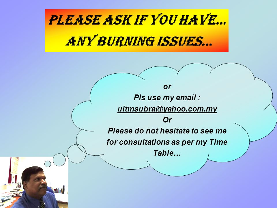 Please ask if you have… any burning issues… or Pls use my   Or Please do not hesitate to see me for consultations as per my Time Table…