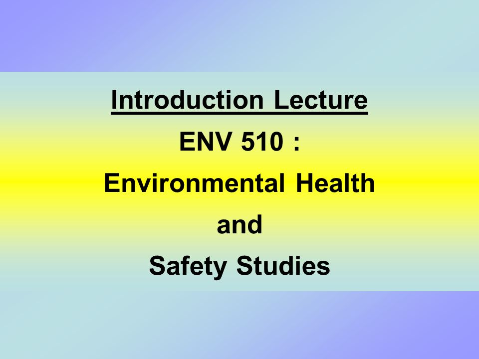 Introduction Lecture ENV 510 : Environmental Health and Safety Studies