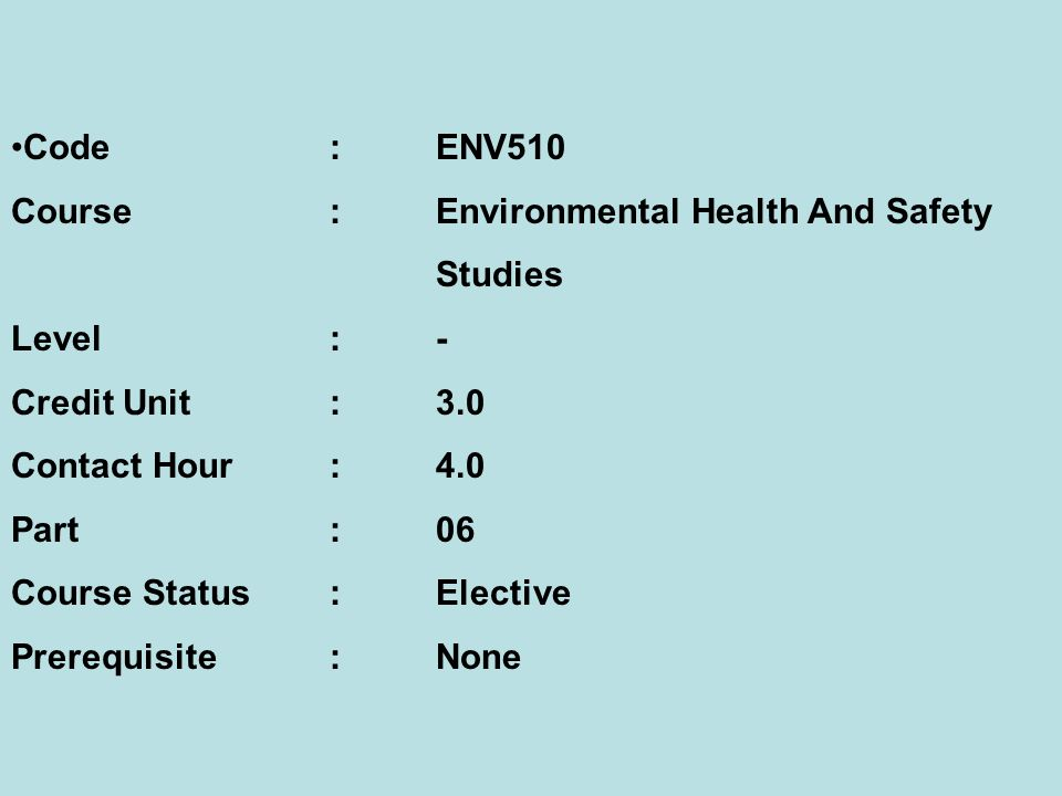 Code:ENV510 Course:Environmental Health And Safety Studies Level:- Credit Unit:3.0 Contact Hour:4.0 Part:06 Course Status:Elective Prerequisite:None