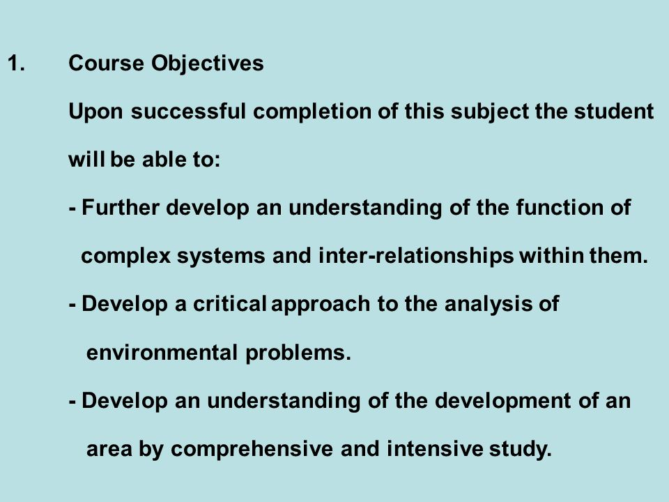 1.Course Objectives Upon successful completion of this subject the student will be able to: - Further develop an understanding of the function of complex systems and inter-relationships within them.