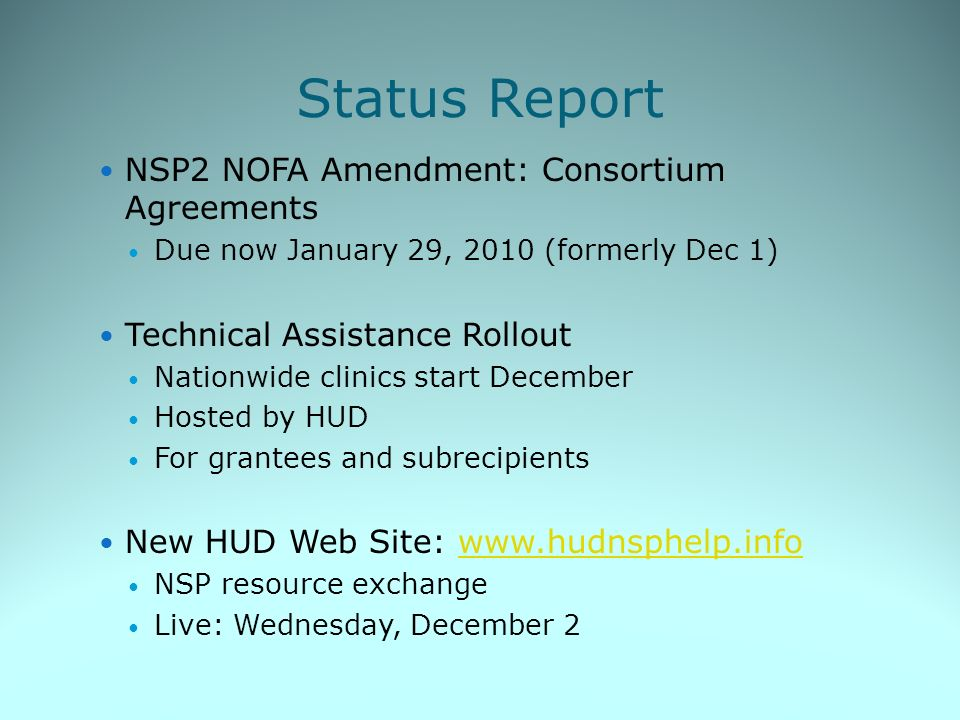 Status Report NSP2 NOFA Amendment: Consortium Agreements Due now January 29, 2010 (formerly Dec 1) Technical Assistance Rollout Nationwide clinics start December Hosted by HUD For grantees and subrecipients New HUD Web Site: www.hudnsphelp.infowww.hudnsphelp.info NSP resource exchange Live: Wednesday, December 2