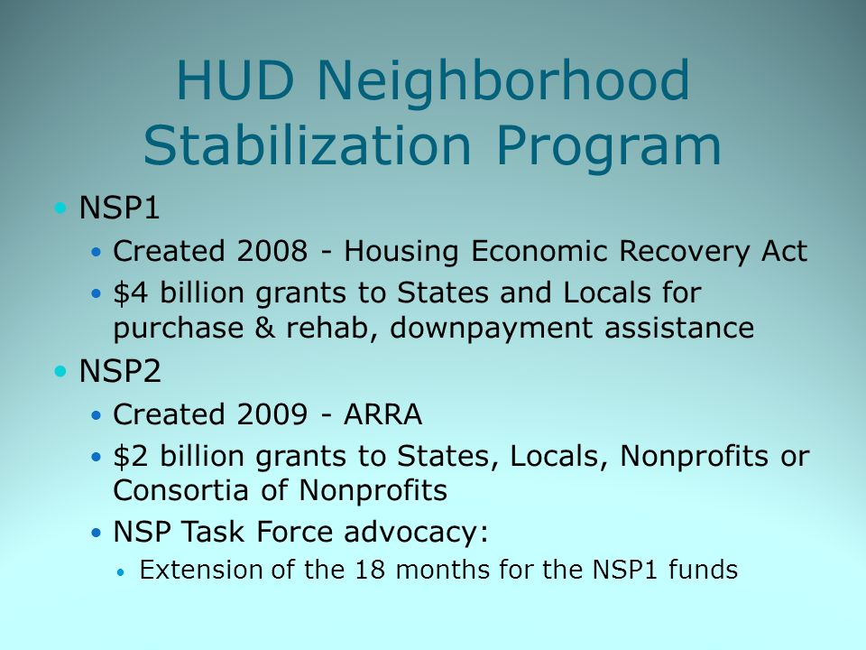 HUD Neighborhood Stabilization Program NSP1 Created 2008 - Housing Economic Recovery Act $4 billion grants to States and Locals for purchase & rehab, downpayment assistance NSP2 Created 2009 - ARRA $2 billion grants to States, Locals, Nonprofits or Consortia of Nonprofits NSP Task Force advocacy: Extension of the 18 months for the NSP1 funds
