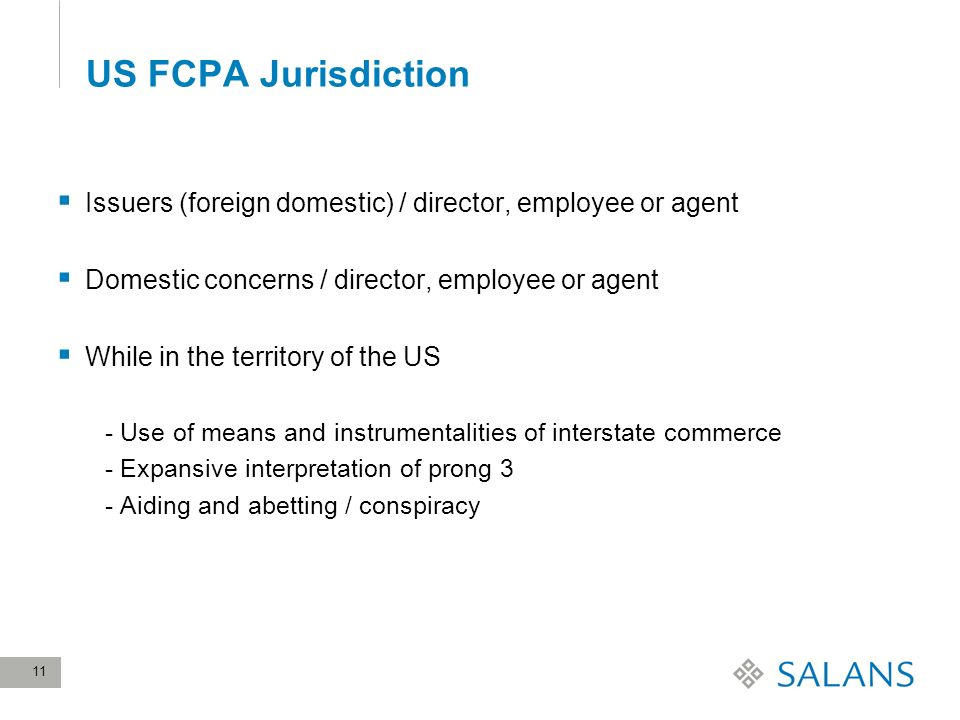 11 US FCPA Jurisdiction Issuers (foreign domestic) / director, employee or agent Domestic concerns / director, employee or agent While in the territory of the US - Use of means and instrumentalities of interstate commerce - Expansive interpretation of prong 3 - Aiding and abetting / conspiracy