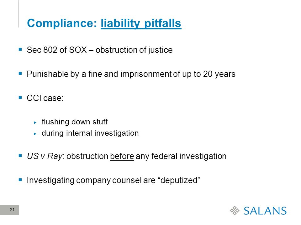21 Compliance: liability pitfalls Sec 802 of SOX – obstruction of justice Punishable by a fine and imprisonment of up to 20 years CCI case: flushing down stuff during internal investigation US v Ray: obstruction before any federal investigation Investigating company counsel are deputized