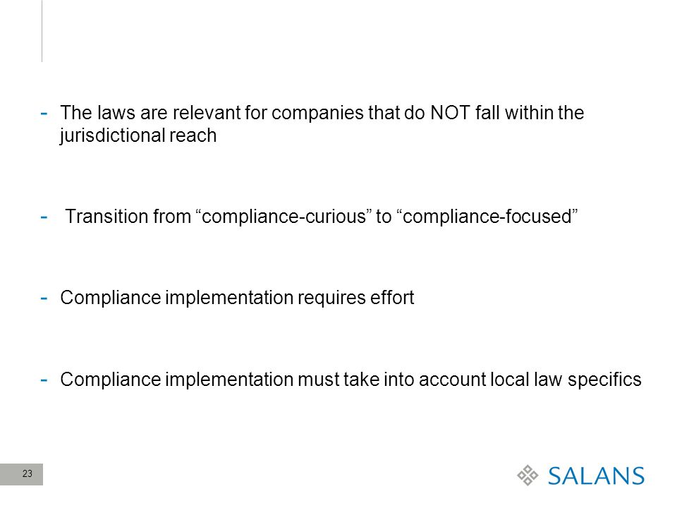 23 - The laws are relevant for companies that do NOT fall within the jurisdictional reach - Transition from compliance-curious to compliance-focused - Compliance implementation requires effort - Compliance implementation must take into account local law specifics