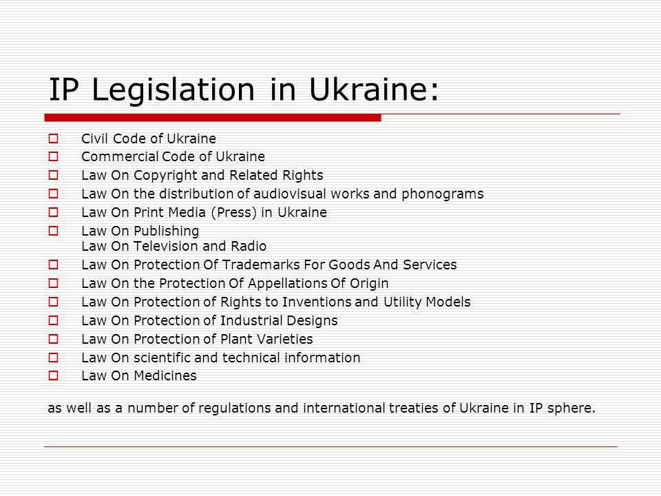 IP Legislation in Ukraine: Civil Code of Ukraine Commercial Code of Ukraine Law On Copyright and Related Rights Law On the distribution of audiovisual works and phonograms Law On Print Media (Press) in Ukraine Law On Publishing Law On Television and Radio Law On Protection Of Trademarks For Goods And Services Law On the Protection Of Appellations Of Origin Law On Protection of Rights to Inventions and Utility Models Law On Protection of Industrial Designs Law On Protection of Plant Varieties Law On scientific and technical information Law On Medicines as well as a number of regulations and international treaties of Ukraine in IP sphere.