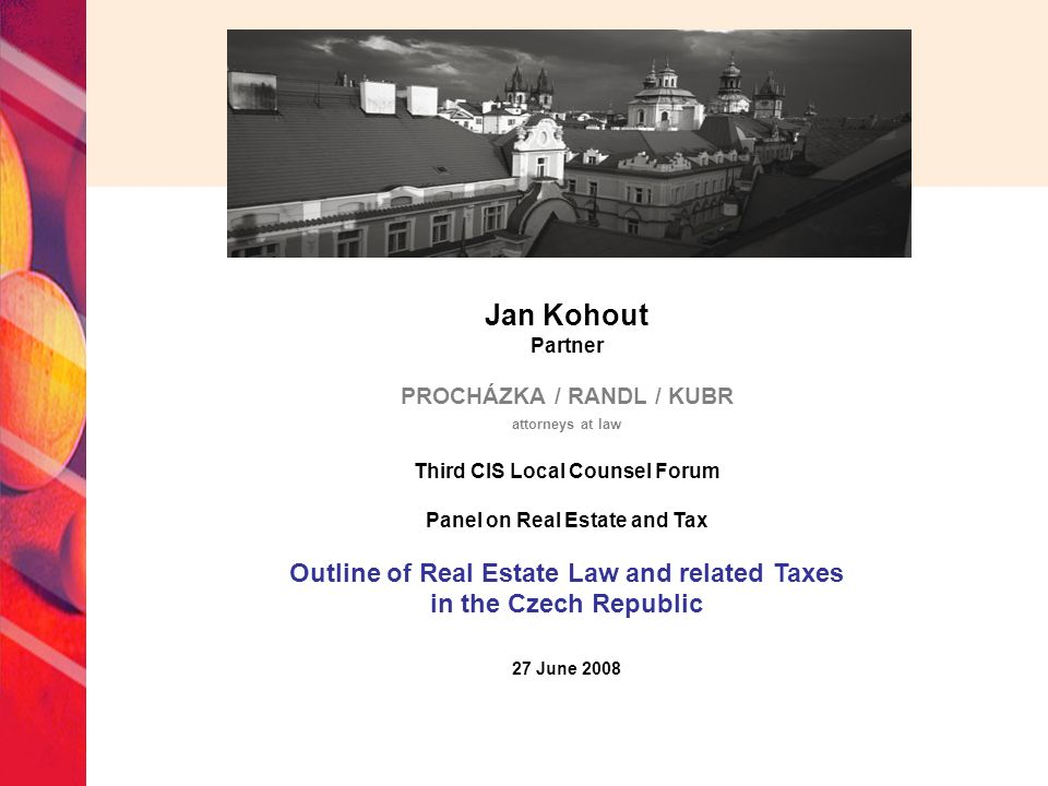 Jan Kohout Partner PROCHÁZKA / RANDL / KUBR attorneys at law Third CIS Local Counsel Forum Panel on Real Estate and Tax Outline of Real Estate Law and related Taxes in the Czech Republic 27 June 2008
