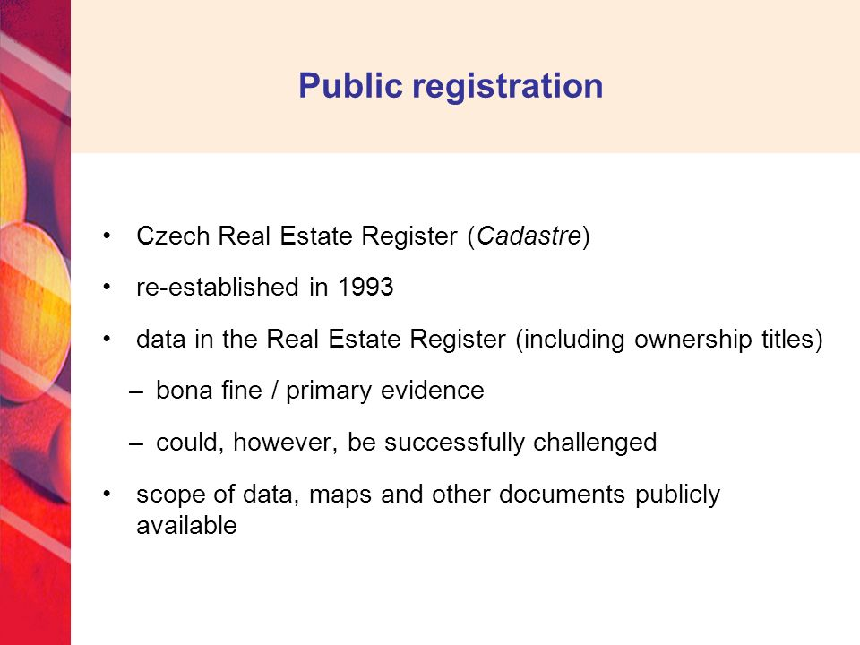 Public registration Czech Real Estate Register (Cadastre) re-established in 1993 data in the Real Estate Register (including ownership titles) –bona fine / primary evidence –could, however, be successfully challenged scope of data, maps and other documents publicly available