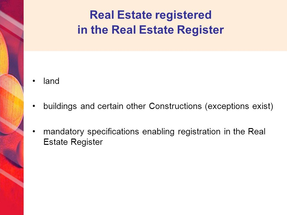 Real Estate registered in the Real Estate Register land buildings and certain other Constructions (exceptions exist) mandatory specifications enabling registration in the Real Estate Register