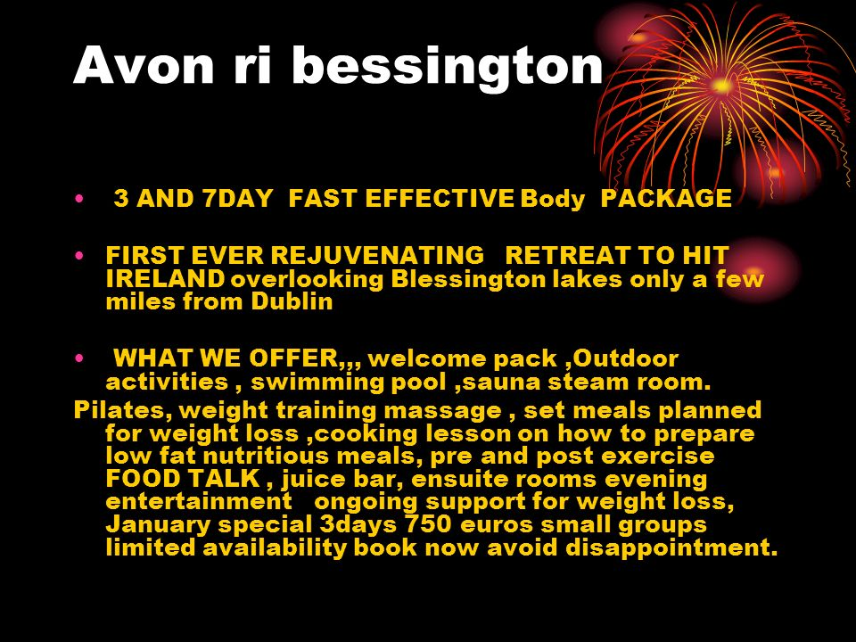 Avon ri bessington 3 AND 7DAY FAST EFFECTIVE Body PACKAGE FIRST EVER REJUVENATING RETREAT TO HIT IRELAND overlooking Blessington lakes only a few miles from Dublin WHAT WE OFFER,,, welcome pack,Outdoor activities, swimming pool,sauna steam room.