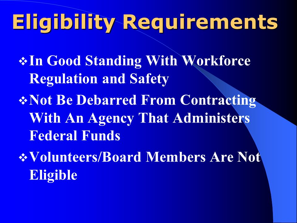 Eligibility Requirements In Good Standing With Workforce Regulation and Safety Not Be Debarred From Contracting With An Agency That Administers Federal Funds Volunteers/Board Members Are Not Eligible