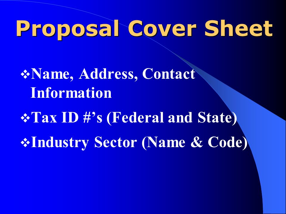 Proposal Cover Sheet Name, Address, Contact Information Tax ID #s (Federal and State) Industry Sector (Name & Code)